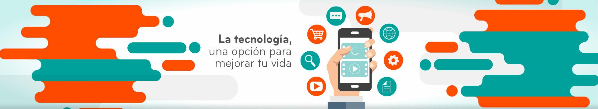 La tecnología, una opción para mejorar tu vida.
